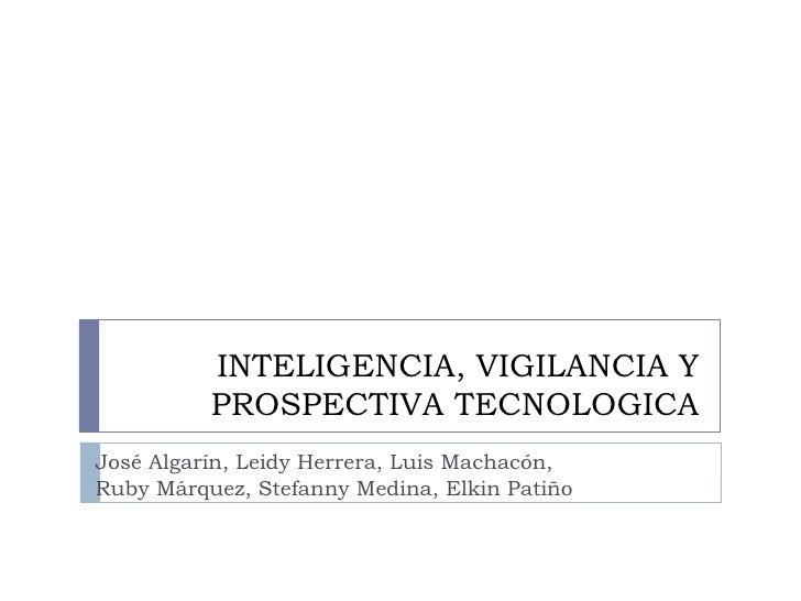 INTELIGENCIA, VIGILANCIA Y PROSPECTIVA TECNOLOGICA José Algarín, Leidy Herrera, Luis Machacón,  Ruby Márquez, Stefanny Med...