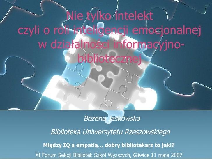 Nie tylko intelekt  czyli o roli inteligencji emocjonalnej  w działalności informacyjno-bibliotecznej   Bożena Jaskowska B...