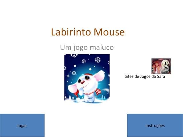 Labirinto MouseUm jogo malucoJogar InstruçõesSites de Jogos da Sara
