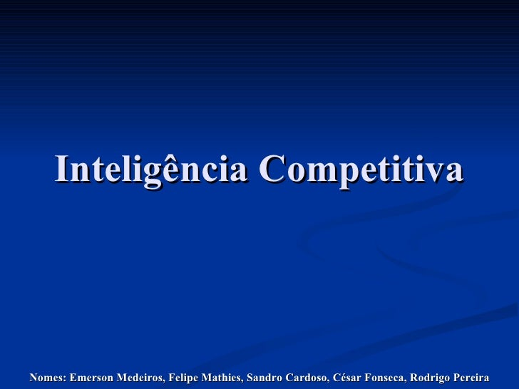 Inteligência Competitiva Nomes: Emerson Medeiros, Felipe Mathies, Sandro Cardoso, César Fonseca, Rodrigo Pereira