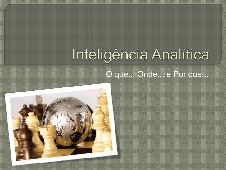 Inteligência Analítica<br />O que... Onde... e Por que...<br />