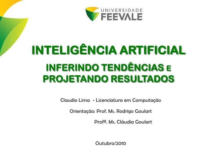 INTELIGÊNCIA ARTIFICIAL  INFERINDO TENDÊNCIAS E  PROJETANDO RESULTADOS      Claudio Lima - Licenciatura em Computação     ...