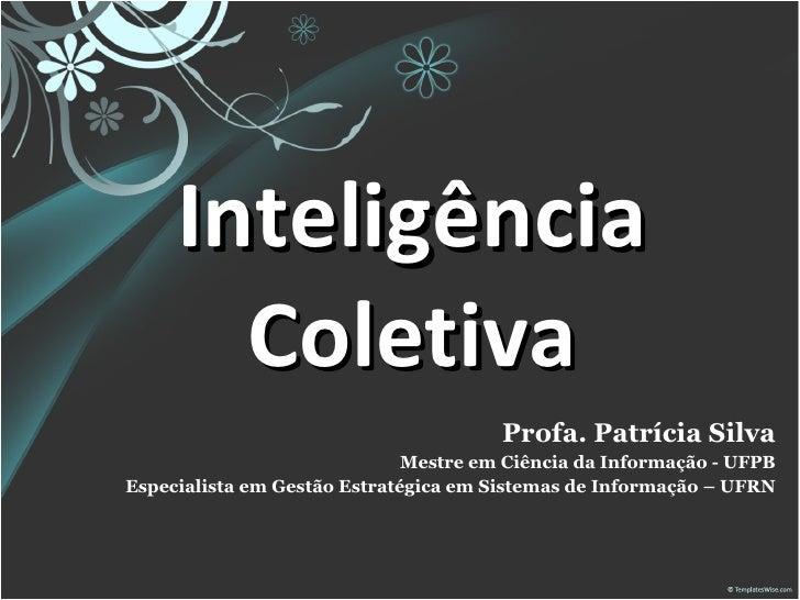 Inteligência Coletiva Profa. Patrícia Silva Mestre em Ciência da Informação - UFPB Especialista em Gestão Estratégica em S...