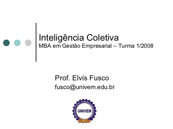 Inteligência Coletiva MBA em Gestão Empresarial – Turma 1/2008 Prof. Elvis Fusco [email_address]