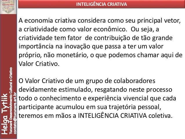 INTELIGÊNCIA CRIATIVA A economia criativa considera como seu principal vetor, a criatividade como valor econômico. Ou seja...