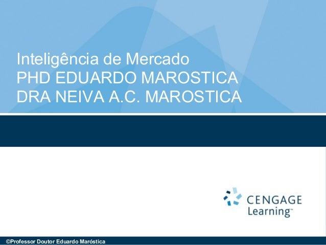 Inteligência de Mercado PHD EDUARDO MAROSTICA DRA NEIVA A.C. MAROSTICA ©Professor Doutor Eduardo Maróstica