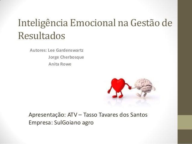 Inteligência Emocional na Gestão de Resultados Autores: Lee Gardenswartz Jorge Cherbosque Anita Rowe Apresentação: ATV – T...