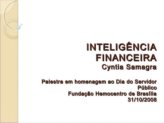 INTELIGÊNCIAINTELIGÊNCIA FINANCEIRAFINANCEIRA Cyntia SamagraCyntia Samagra Palestra em homenagem ao Dia do ServidorPalestr...