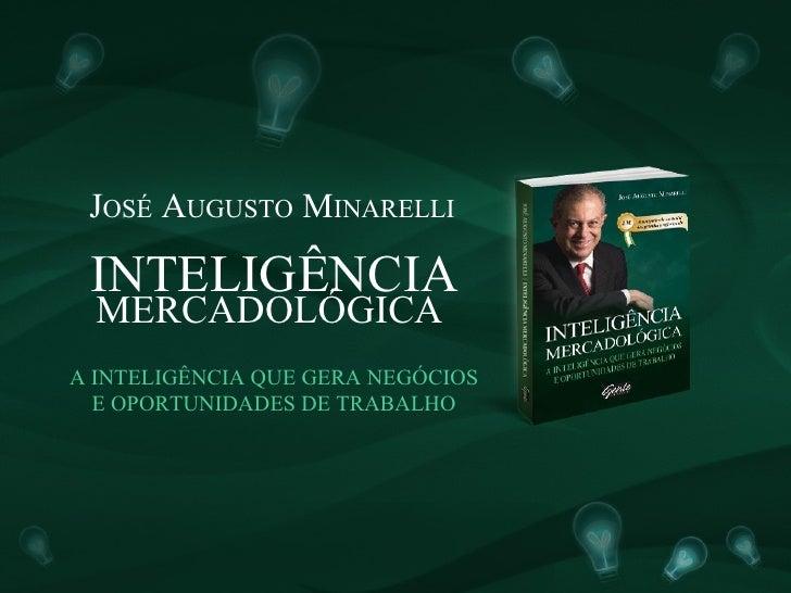 JOSÉ AUGUSTO MINARELLI   INTELIGÊNCIA   MERCADOLÓGICA A INTELIGÊNCIA QUE GERA NEGÓCIOS   E OPORTUNIDADES DE TRABALHO