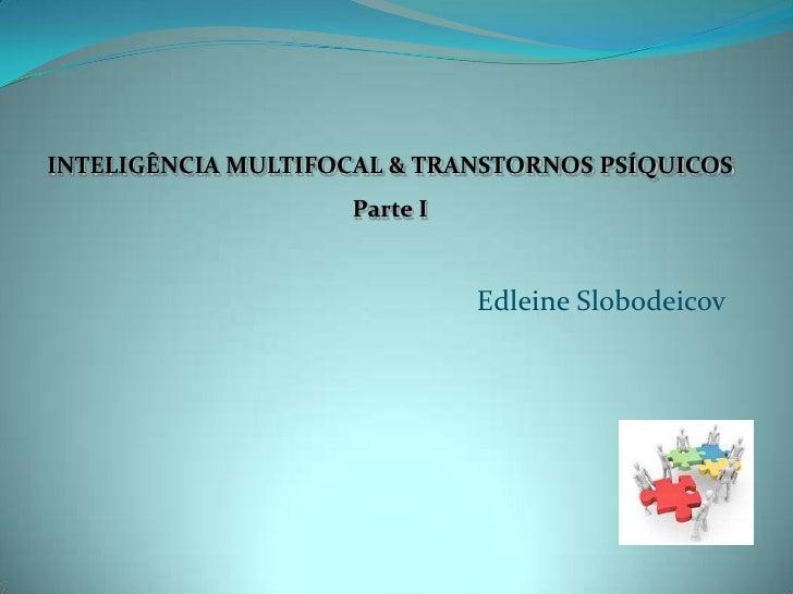 INTELIGÊNCIA MULTIFOCAL & TRANSTORNOS PSÍQUICOS                    Parte I                              Edleine Slobodeicov