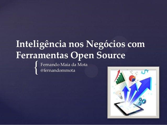 { Inteligência nos Negócios com Ferramentas Open Source Fernando Maia da Mota @fernandommota