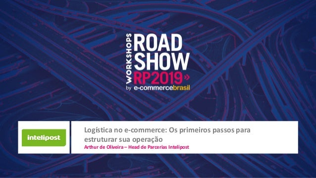 Logística no e-commerce: Os primeiros passos para estruturar sua operação Arthur de Oliveira – Head de Parcerias Intelipost