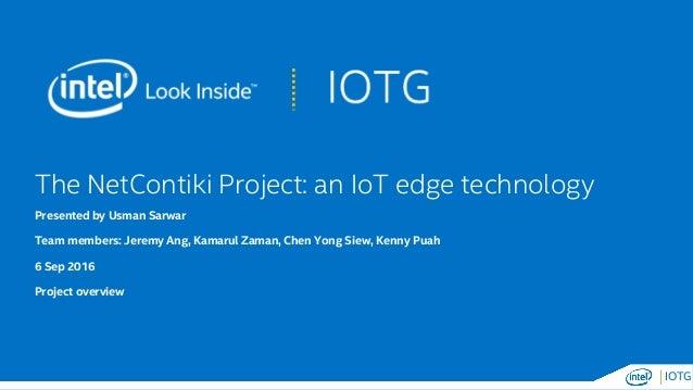 IOTG The NetContiki Project: an IoT edge technology Presented by Usman Sarwar Team members: Jeremy Ang, Kamarul Zaman, Che...