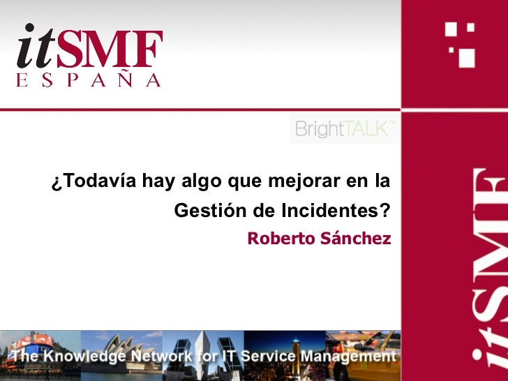 ¿Todavía hay algo que mejorar en la            Gestión de Incidentes?                    Roberto Sánchez