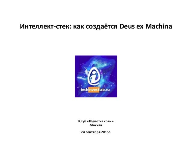 Интеллект-стек: как создаётся Deus ex Machina Клуб «Щепотка соли» Москва 24 сентября 2015г.