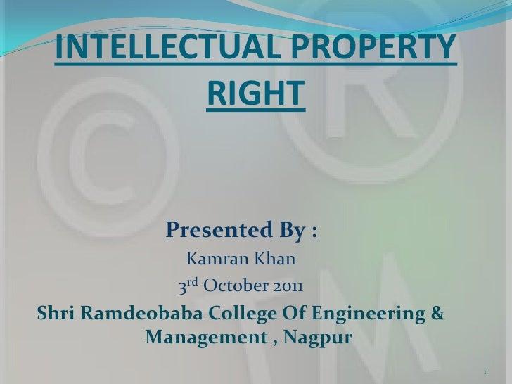 INTELLECTUAL PROPERTY RIGHT<br />Presented By : <br />Kamran Khan<br />3rd October 2011<br />Shri Ramdeobaba College Of En...
