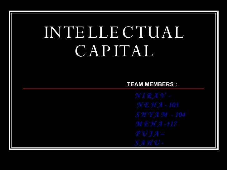 INTELLECTUAL CAPITAL N I R A V  -  N E H A - 103 S H Y A M  - 104 M E H A -117 P U J A –  S A H U -  TEAM MEMBERS :