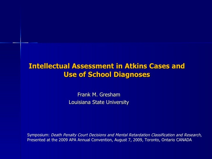 Intellectual Assessment in Atkins Cases and Use of School Diagnoses Frank M. Gresham Louisiana State University Symposium:...