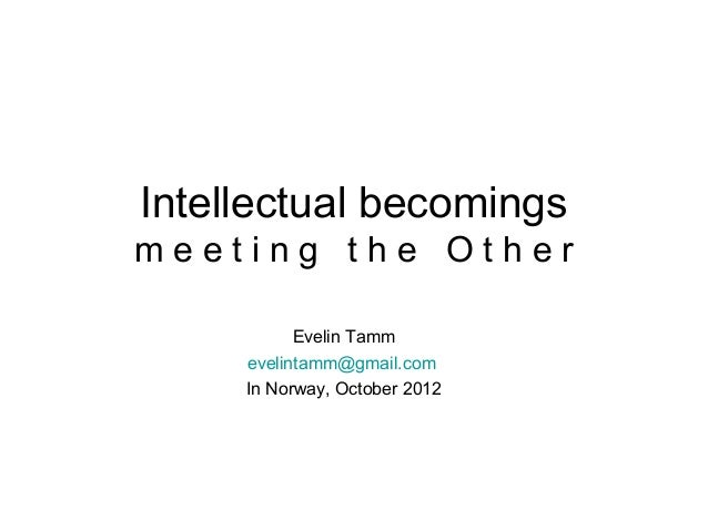 Intellectual becomingsmeeting the Other           Evelin Tamm     evelintamm@gmail.com     In Norway, October 2012