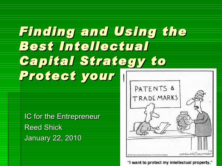 Finding and Using the Best Intellectual Capital Strategy to Protect your Idea IC for the Entrepreneur Reed Shick January 2...