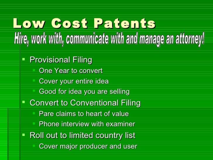 Low Cost Patents <ul><li>Provisional Filing  </li></ul><ul><ul><li>One Year to convert </li></ul></ul><ul><ul><li>Cover yo...