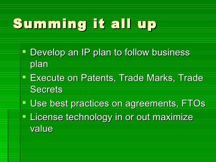 Summing it all up <ul><li>Develop an IP plan to follow business plan </li></ul><ul><li>Execute on Patents, Trade Marks, Tr...