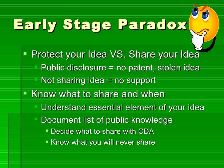 Early Stage Paradox <ul><li>Protect your Idea VS. Share your Idea </li></ul><ul><ul><li>Public disclosure = no patent, sto...