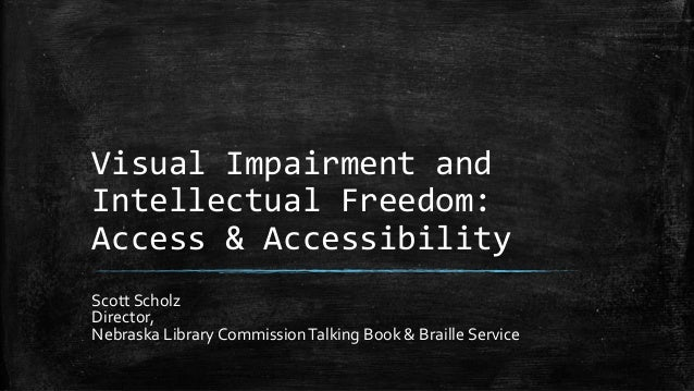 Visual Impairment and Intellectual Freedom: Access & Accessibility Scott Scholz Director, Nebraska Library CommissionTalki...