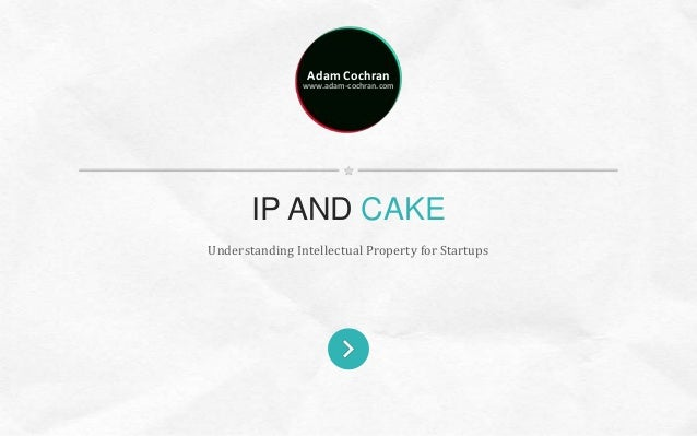Adam Cochran www.adam-cochran.com Understanding Intellectual Property for Startups IP AND CAKE