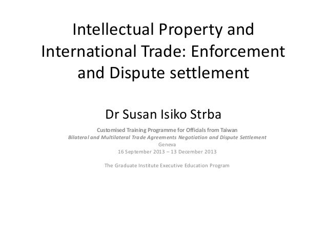 Intellectual Property and International Trade: Enforcement and Dispute settlement Dr Susan Isiko Strba  Customised Trainin...
