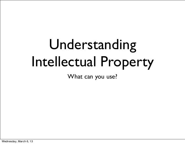 Understanding                    Intellectual Property                          What can you use?Wednesday, March 6, 13