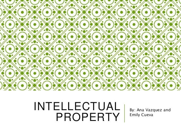 INTELLECTUAL PROPERTY By: Ana Vazquez and Emily Cueva