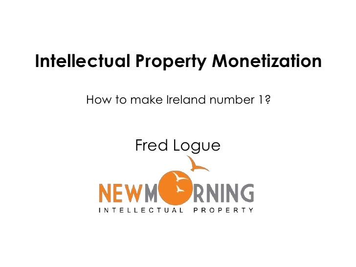 Intellectual Property Monetization How to make Ireland number 1?<br />Fred Logue<br />