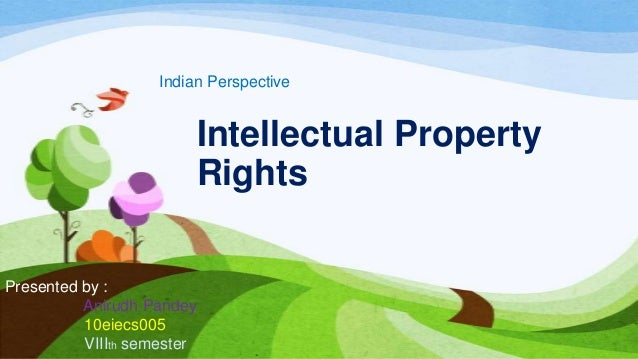 Intellectual Property Rights Indian Perspective Presented by : Anirudh Pandey 10eiecs005 VIIIth semester