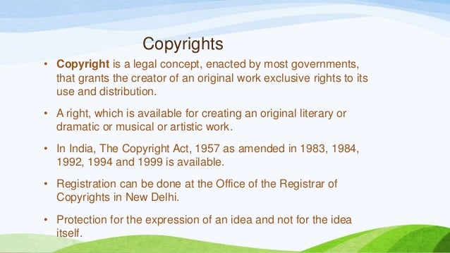 Copyrights • Copyright is a legal concept, enacted by most governments, that grants the creator of an original work exclus...