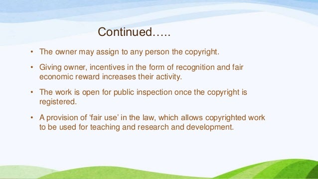 Continued….. • The owner may assign to any person the copyright. • Giving owner, incentives in the form of recognition and...
