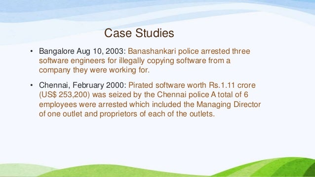 Case Studies • Bangalore Aug 10, 2003: Banashankari police arrested three software engineers for illegally copying softwar...