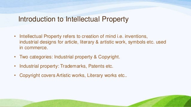 Introduction to Intellectual Property • Intellectual Property refers to creation of mind i.e. inventions, industrial desig...