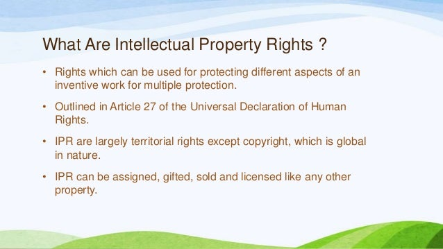 What Are Intellectual Property Rights ? • Rights which can be used for protecting different aspects of an inventive work f...