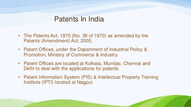 Patents In India • The Patents Act, 1970 (No. 39 of 1970) as amended by the Patents (Amendment) Act, 2005. • Patent Office...