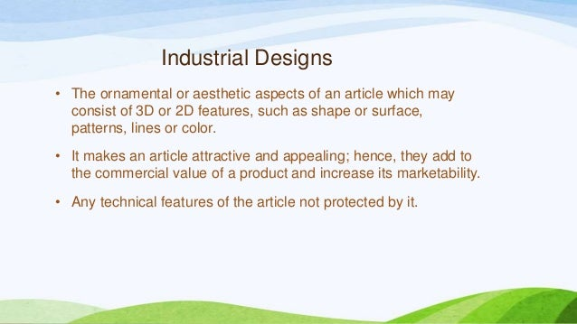 Industrial Designs • The ornamental or aesthetic aspects of an article which may consist of 3D or 2D features, such as sha...