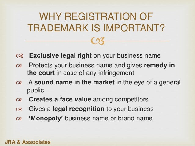  WHY REGISTRATION OF TRADEMARK IS IMPORTANT?  Exclusive legal right on your business name  Protects your business name ...