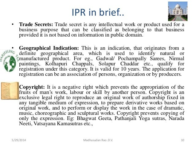 IPR in brief.. • Trade Secrets: Trade secret is any intellectual work or product used for a business purpose that can be c...
