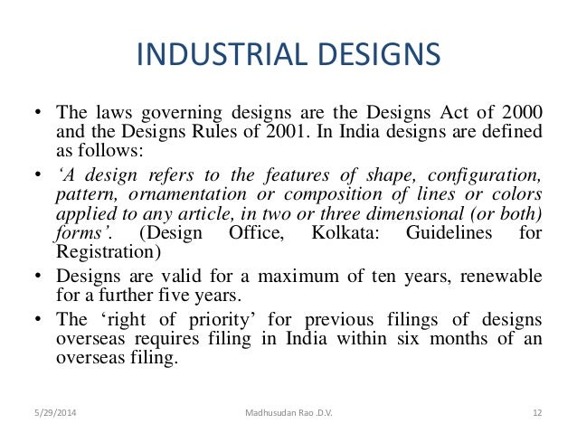 INDUSTRIAL DESIGNS • The laws governing designs are the Designs Act of 2000 and the Designs Rules of 2001. In India design...