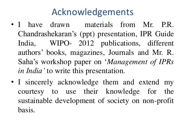 Acknowledgements • I have drawn materials from Mr. P.R. Chandrashekaran's (ppt) presentation, IPR Guide India, WIPO- 2012 ...