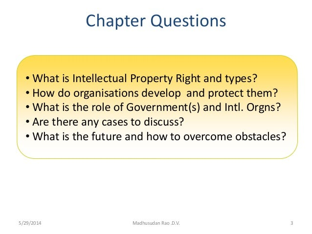 Chapter Questions 3Madhusudan Rao .D.V. • What is Intellectual Property Right and types? • How do organisations develop an...