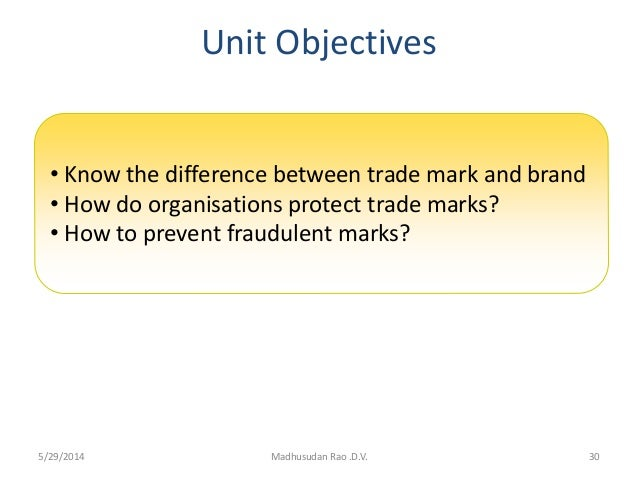 Unit Objectives 30Madhusudan Rao .D.V. • Know the difference between trade mark and brand • How do organisations protect t...