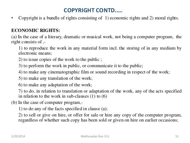 COPYRIGHT CONTD..… • Copyright is a bundle of rights consisting of 1) economic rights and 2) moral rights. ECONOMIC RIGHTS...