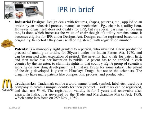IPR in brief • Industrial Designs: Design deals with features, shapes, patterns, etc., applied to an article by an industr...