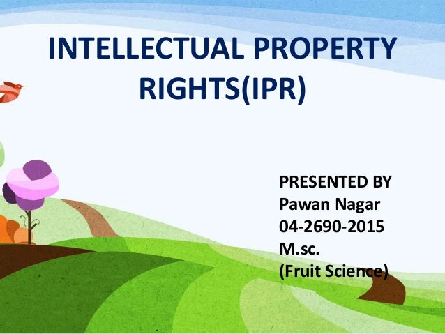 INTELLECTUAL PROPERTY RIGHTS(IPR) PRESENTED BY Pawan Nagar 04-2690-2015 M.sc. (Fruit Science)